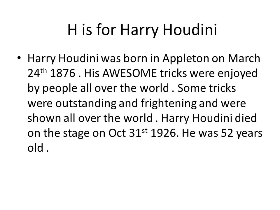 H is for Harry Houdini Harry Houdini was born in Appleton on March 24 th 1876.