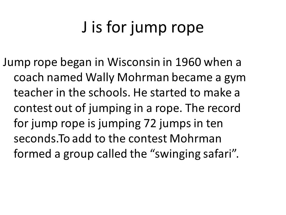 J is for jump rope Jump rope began in Wisconsin in 1960 when a coach named Wally Mohrman became a gym teacher in the schools. He started to make a con