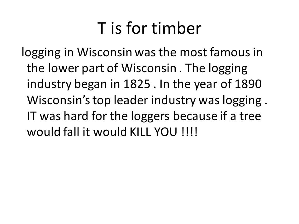 T is for timber logging in Wisconsin was the most famous in the lower part of Wisconsin.