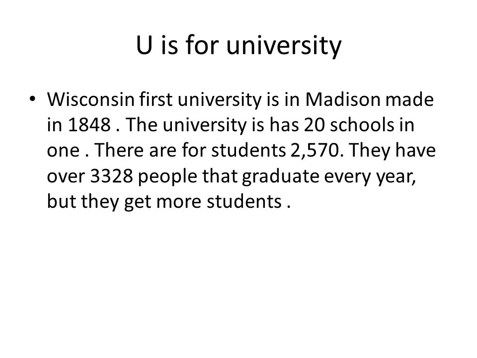 U is for university Wisconsin first university is in Madison made in 1848. The university is has 20 schools in one. There are for students 2,570. They