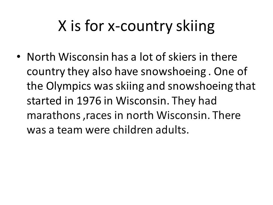 X is for x-country skiing North Wisconsin has a lot of skiers in there country they also have snowshoeing. One of the Olympics was skiing and snowshoe