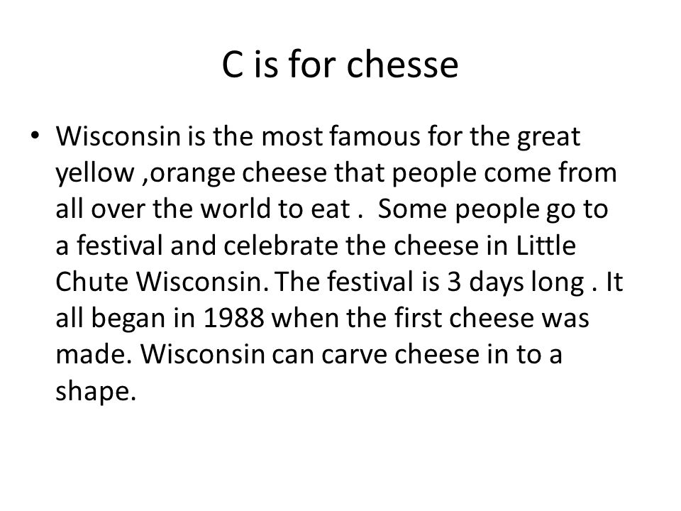 C is for chesse Wisconsin is the most famous for the great yellow,orange cheese that people come from all over the world to eat. Some people go to a f