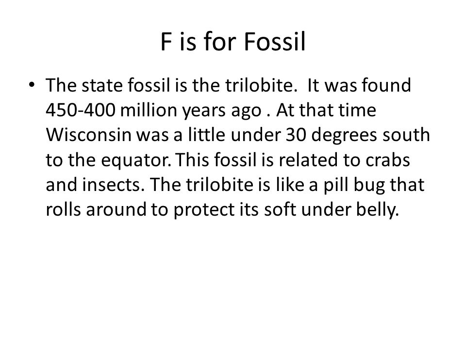 F is for Fossil The state fossil is the trilobite. It was found 450-400 million years ago. At that time Wisconsin was a little under 30 degrees south