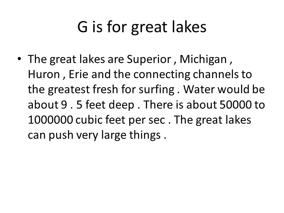 G is for great lakes The great lakes are Superior, Michigan, Huron, Erie and the connecting channels to the greatest fresh for surfing. Water would be