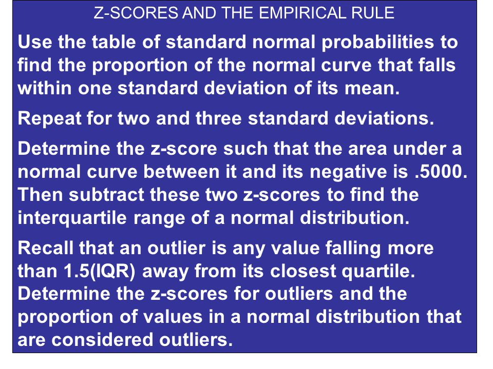 Z-SCORES AND THE EMPIRICAL RULE Use the table of standard normal probabilities to find the proportion of the normal curve that falls within one standard deviation of its mean.