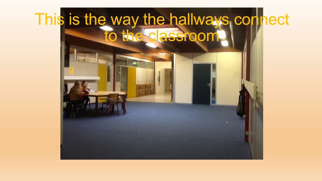 This is the way the hallways connect to the classroom