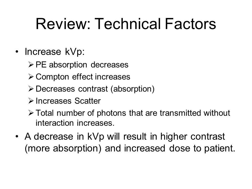 Review: Technical Factors Increase kVp:  PE absorption decreases  Compton effect increases  Decreases contrast (absorption)  Increases Scatter  T