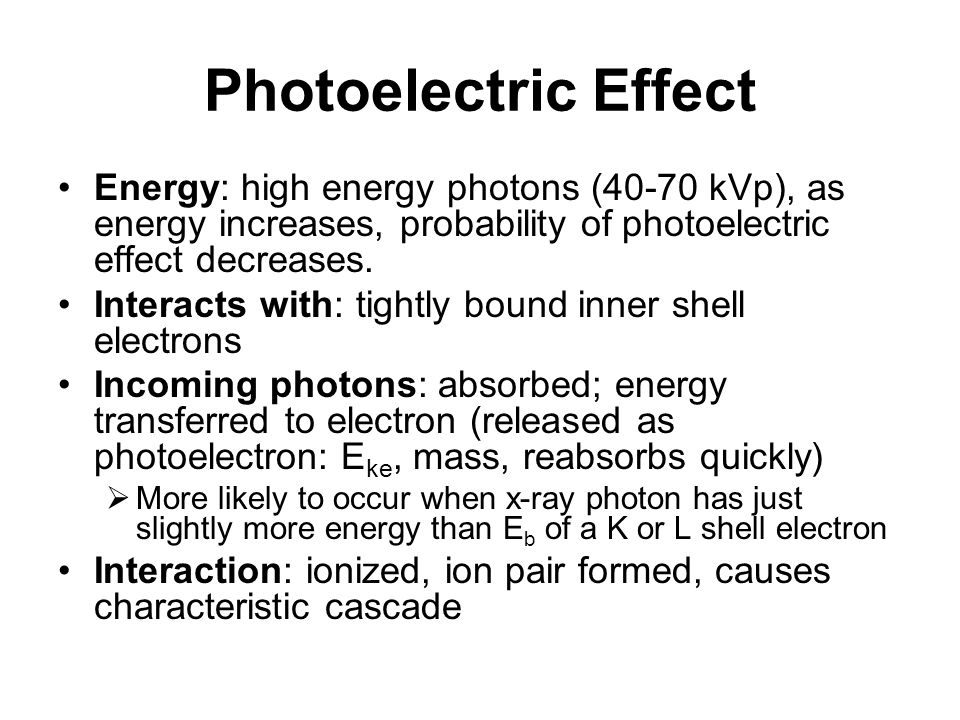 Photoelectric Effect Energy: high energy photons (40-70 kVp), as energy increases, probability of photoelectric effect decreases. Interacts with: tigh