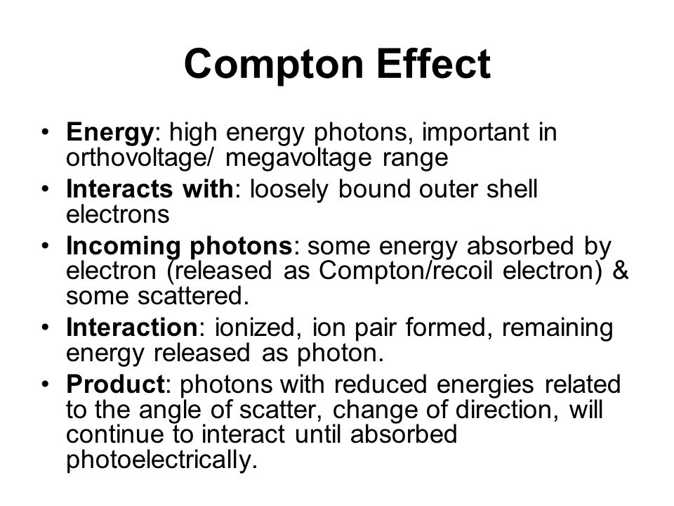 Compton Effect Energy: high energy photons, important in orthovoltage/ megavoltage range Interacts with: loosely bound outer shell electrons Incoming