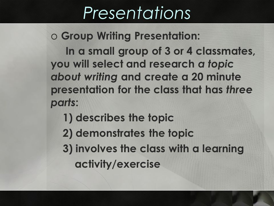 Presentations o Group Writing Presentation: In a small group of 3 or 4 classmates, you will select and research a topic about writing and create a 20