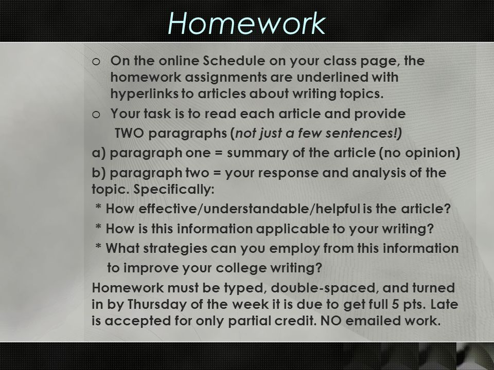 Homework o On the online Schedule on your class page, the homework assignments are underlined with hyperlinks to articles about writing topics. o Your