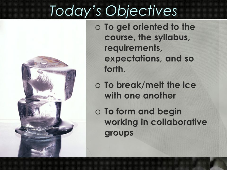 Today's Objectives o To get oriented to the course, the syllabus, requirements, expectations, and so forth. o To break/melt the ice with one another o
