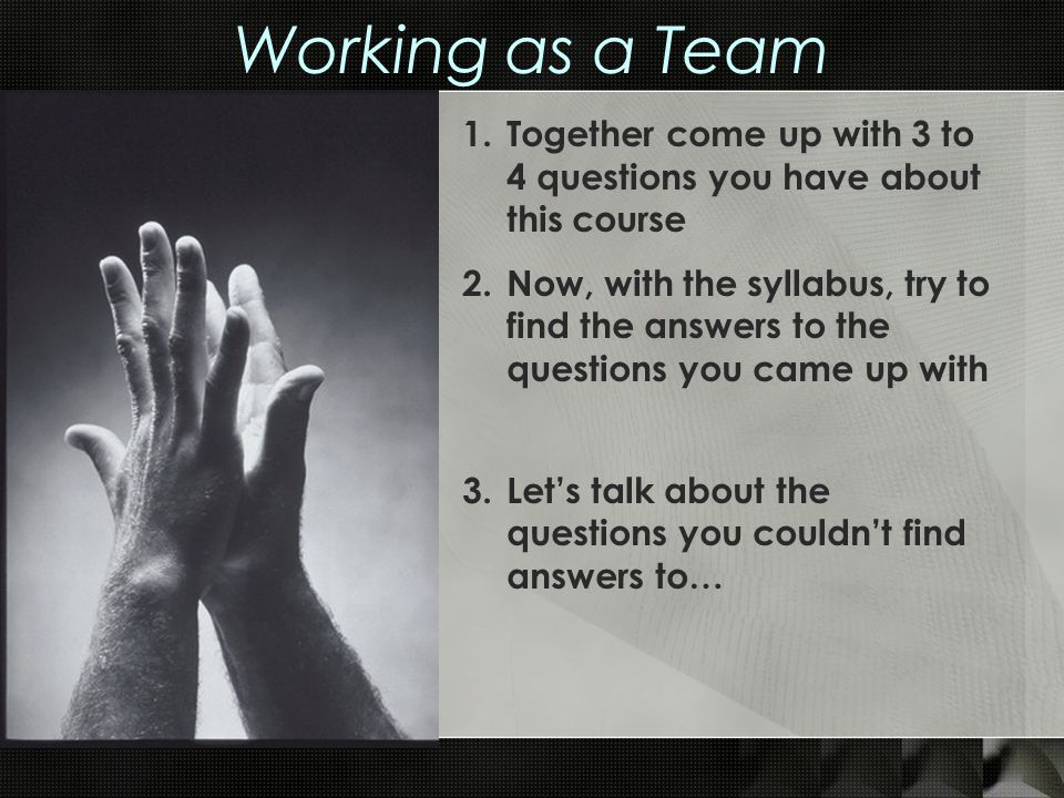 Working as a Team 1.Together come up with 3 to 4 questions you have about this course 2.Now, with the syllabus, try to find the answers to the questio