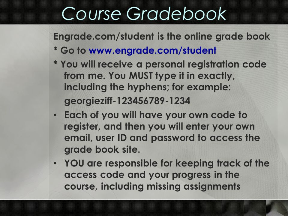 Course Gradebook Engrade.com/student is the online grade book * Go to www.engrade.com/student * You will receive a personal registration code from me.