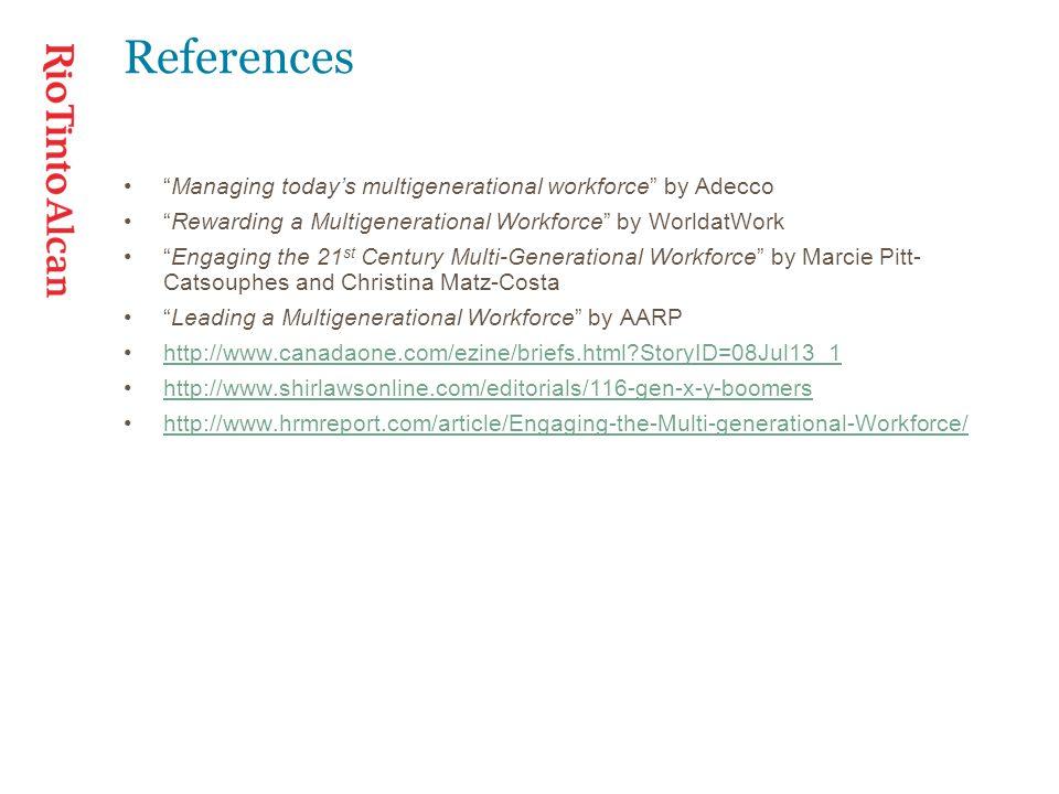 References Managing today's multigenerational workforce by Adecco Rewarding a Multigenerational Workforce by WorldatWork Engaging the 21 st Century Multi-Generational Workforce by Marcie Pitt- Catsouphes and Christina Matz-Costa Leading a Multigenerational Workforce by AARP http://www.canadaone.com/ezine/briefs.html StoryID=08Jul13_1 http://www.shirlawsonline.com/editorials/116-gen-x-y-boomers http://www.hrmreport.com/article/Engaging-the-Multi-generational-Workforce/