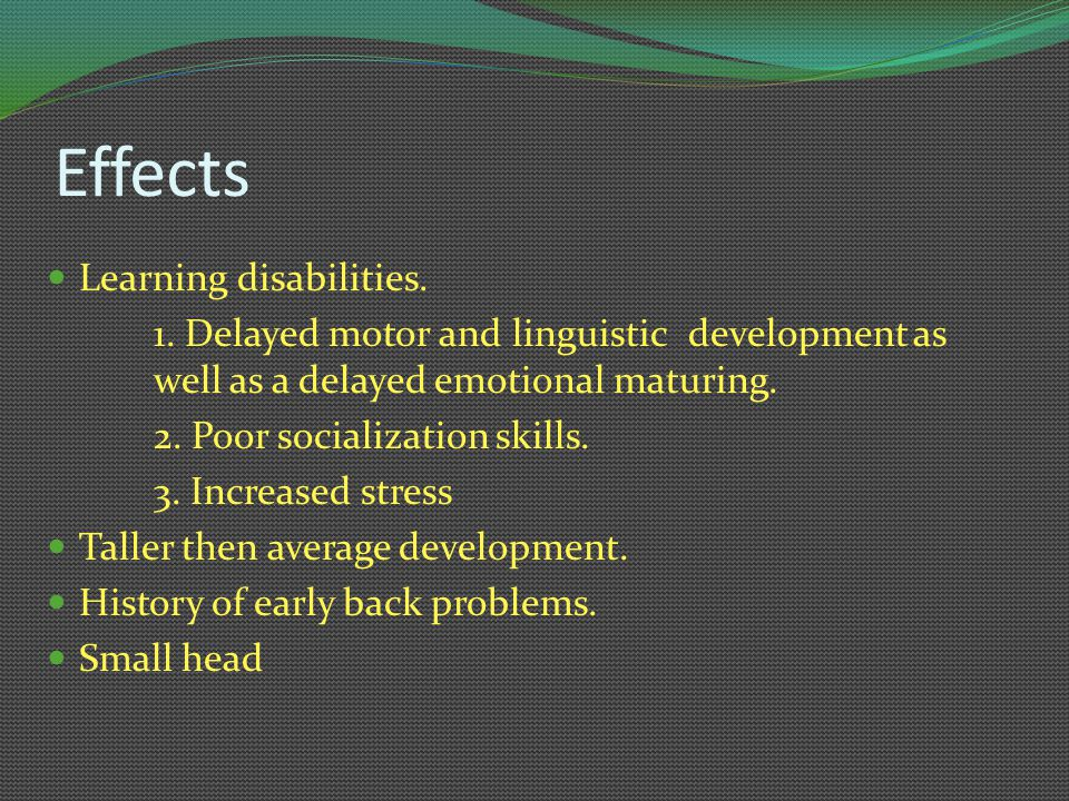 Effects Learning disabilities. 1. Delayed motor and linguistic development as well as a delayed emotional maturing. 2. Poor socialization skills. 3. I