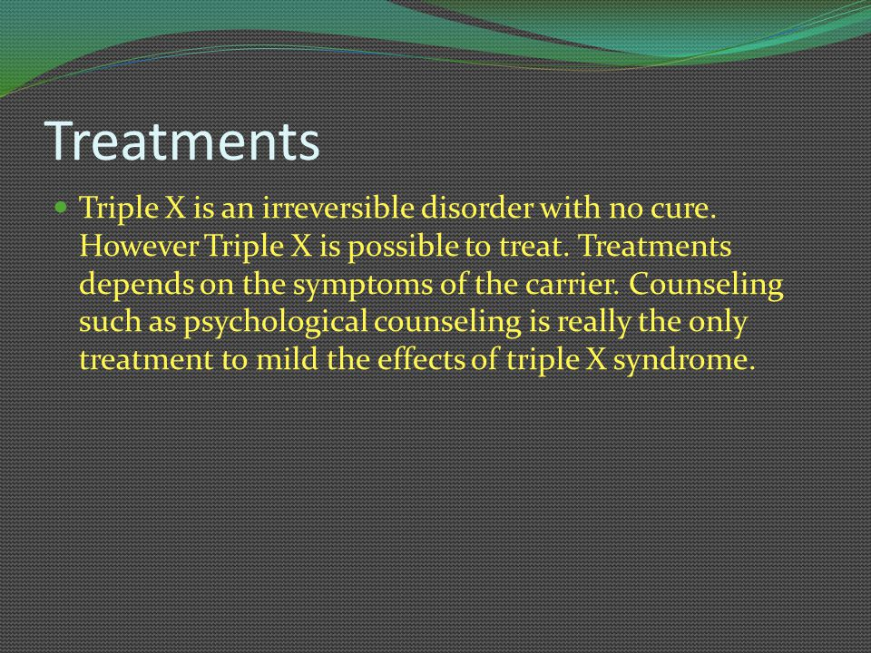 Treatments Triple X is an irreversible disorder with no cure. However Triple X is possible to treat. Treatments depends on the symptoms of the carrier