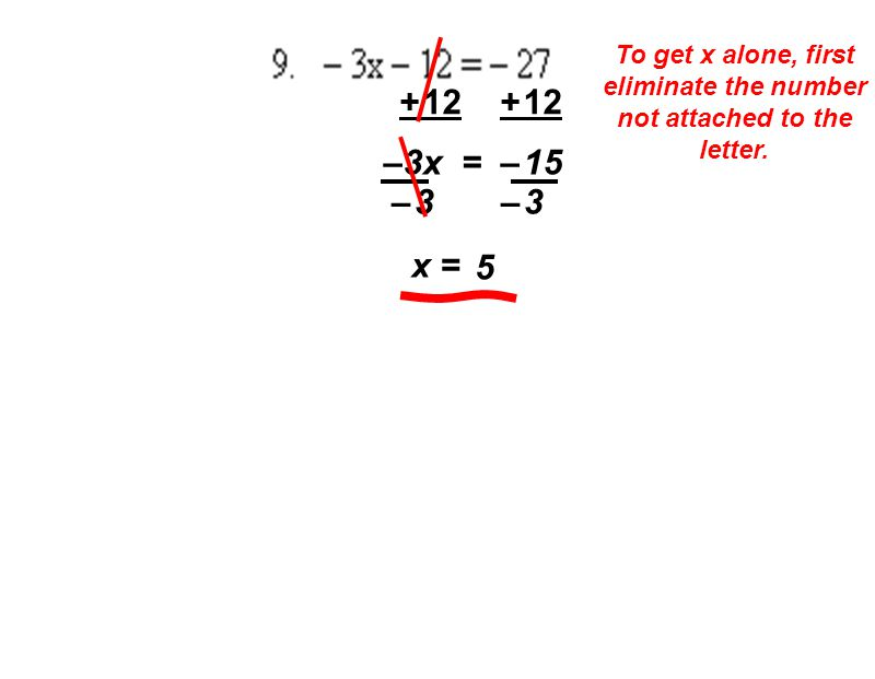 To get x alone, first eliminate the number not attached to the letter. + 12 –3x = – 15 – 3 x = 5