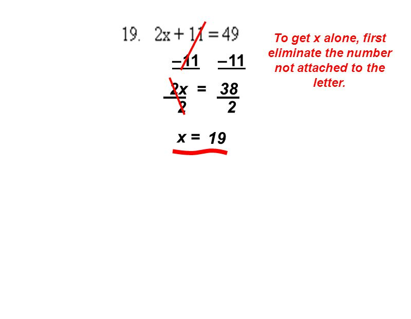 To get x alone, first eliminate the number not attached to the letter. – 11 2x = 38 2 2 x = 19