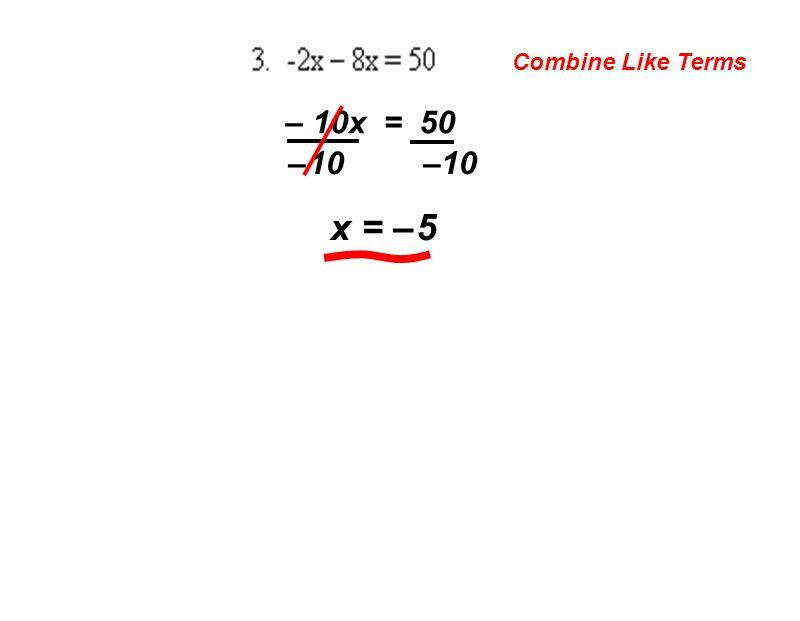 Combine Like Terms – 10x = 50 – 10 –10 x = – 5