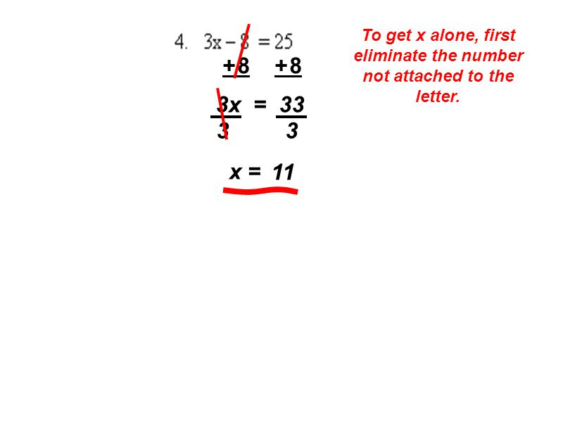To get x alone, first eliminate the number not attached to the letter. + 8 3x = 33 3 x = 11