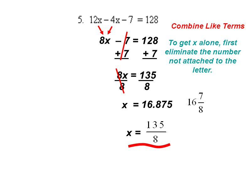 Combine Like Terms 8x – 7 = 128 To get x alone, first eliminate the number not attached to the letter.