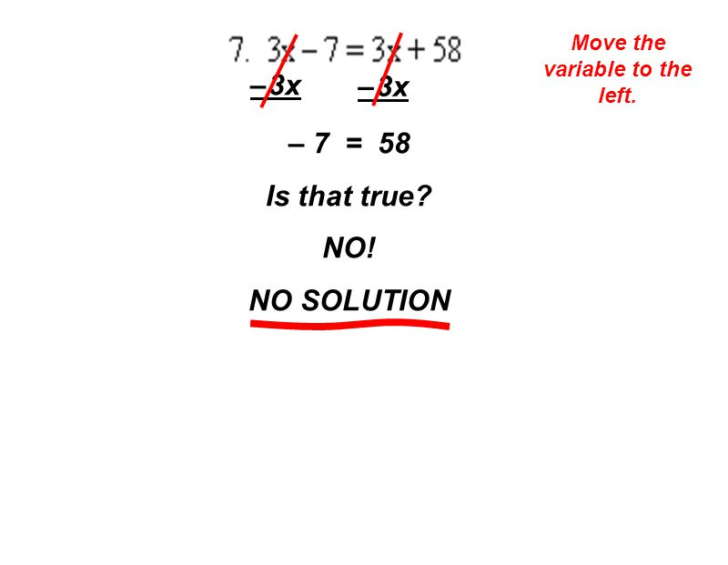 Move the variable to the left. – 3x – 7 = 58 Is that true NO! NO SOLUTION