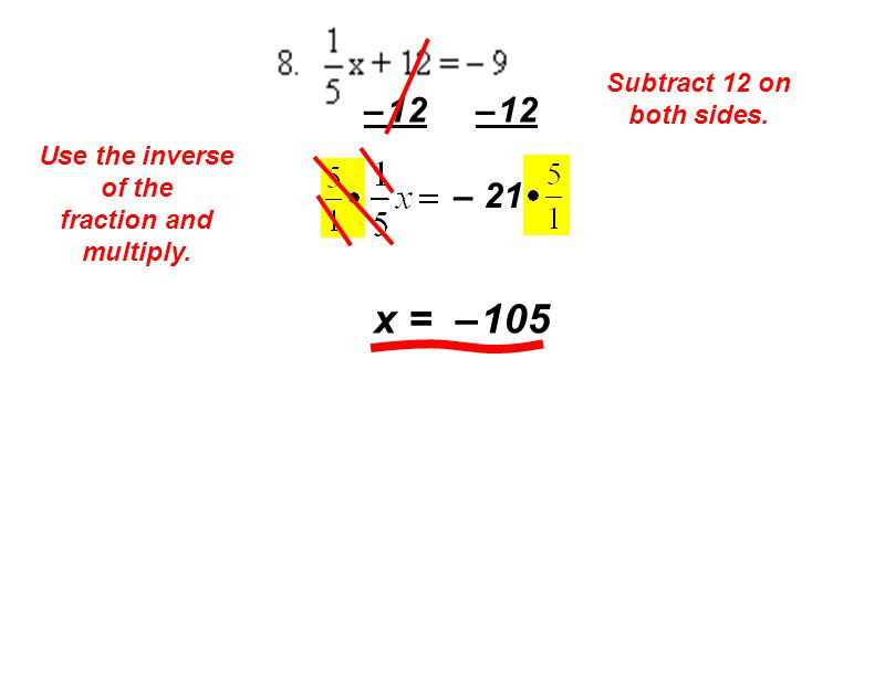 Subtract 12 on both sides. – 12 – 21 Use the inverse of the fraction and multiply. x = – 105