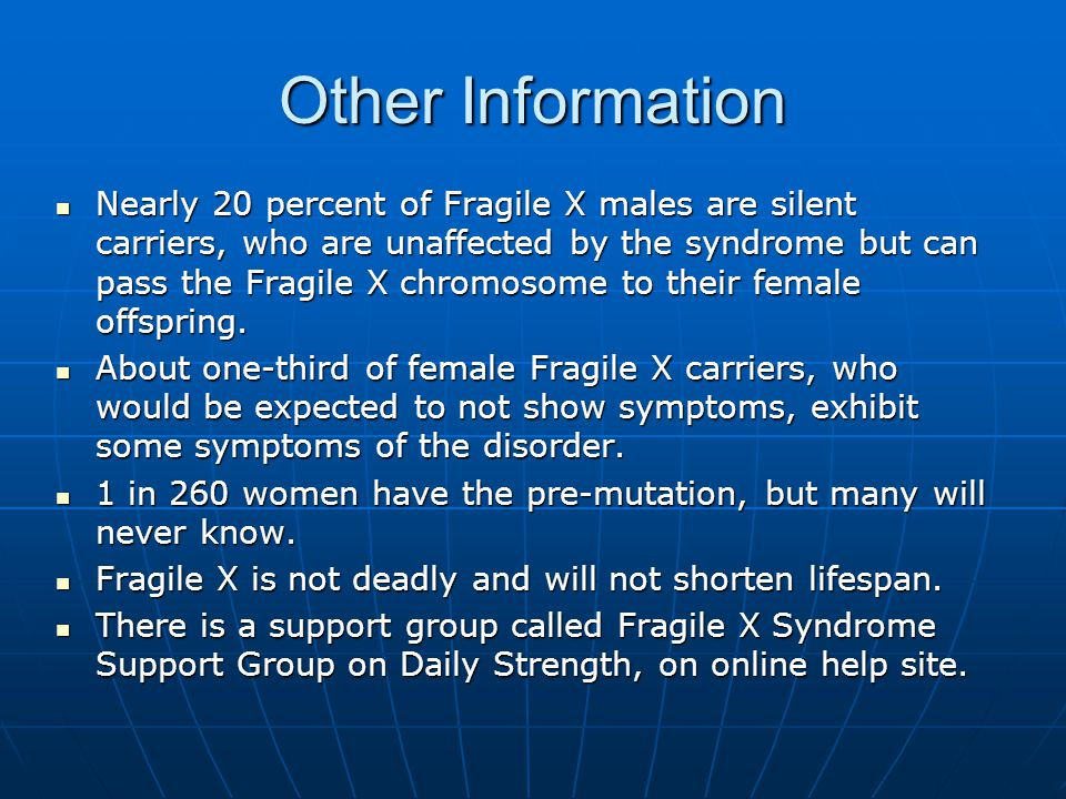 Other Information Nearly 20 percent of Fragile X males are silent carriers, who are unaffected by the syndrome but can pass the Fragile X chromosome t