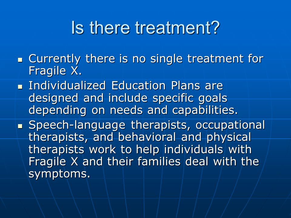 Is there treatment.Currently there is no single treatment for Fragile X.