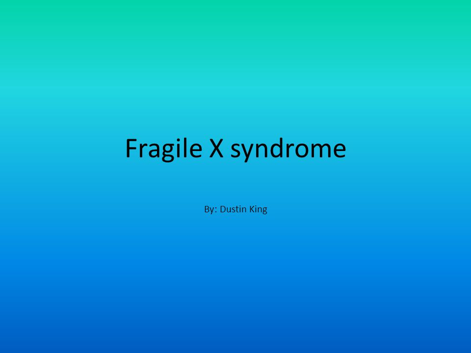 Fragile X syndrome By: Dustin King