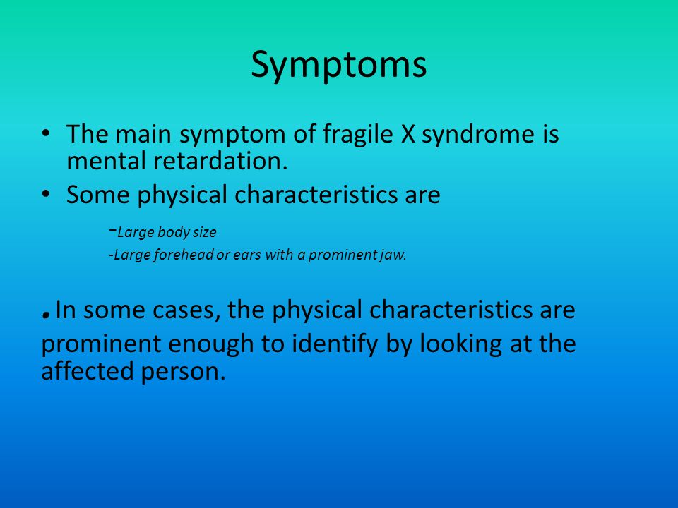 Symptoms The main symptom of fragile X syndrome is mental retardation. Some physical characteristics are - Large body size -Large forehead or ears wit