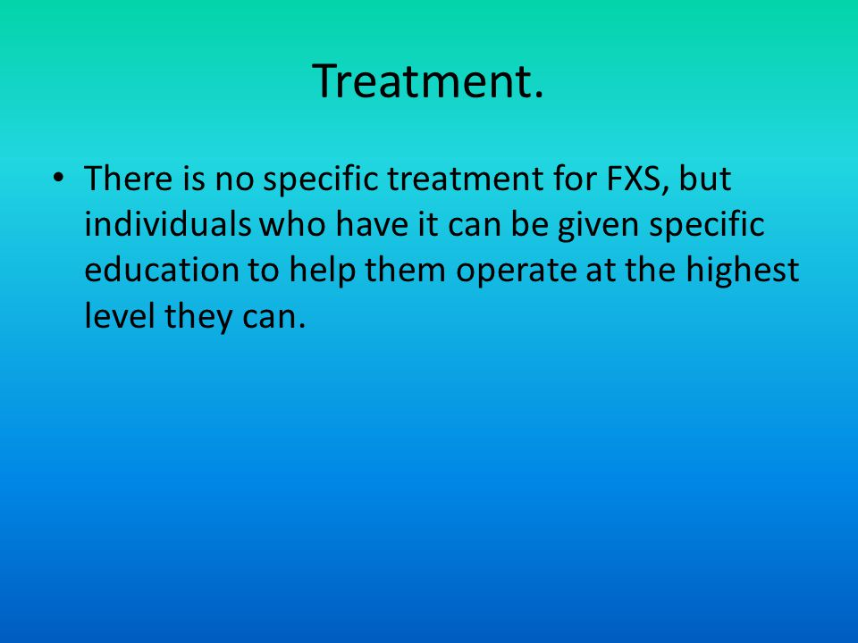 Treatment. There is no specific treatment for FXS, but individuals who have it can be given specific education to help them operate at the highest lev