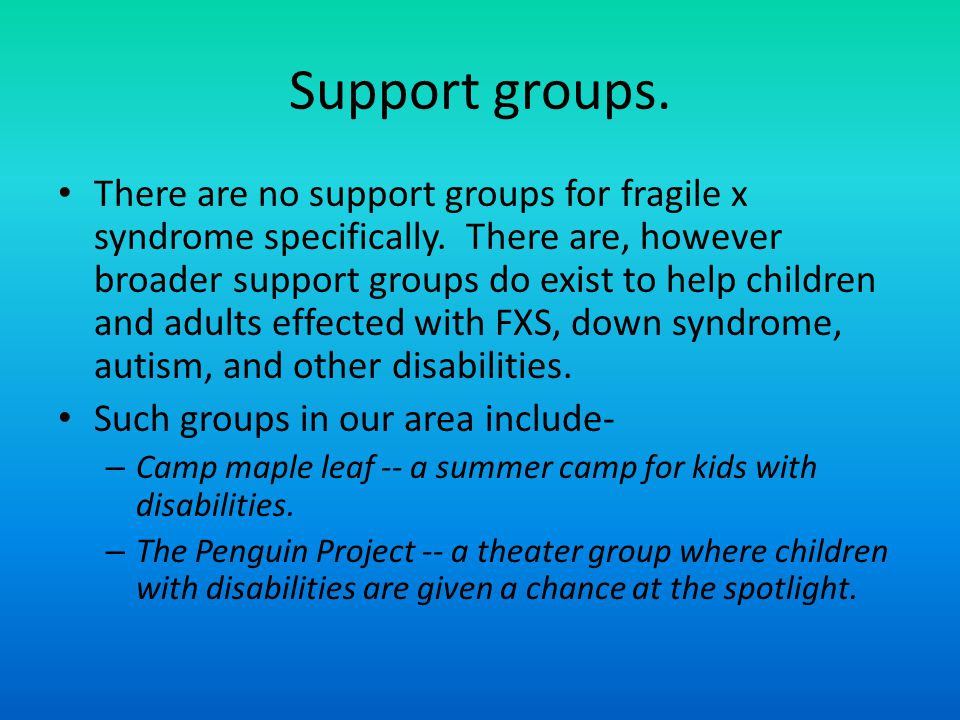 Support groups. There are no support groups for fragile x syndrome specifically.