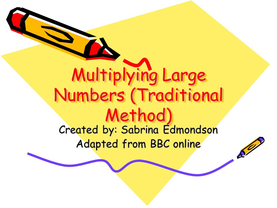 Multiplying Large Numbers (Traditional Method) Created by: Sabrina Edmondson Adapted from BBC online