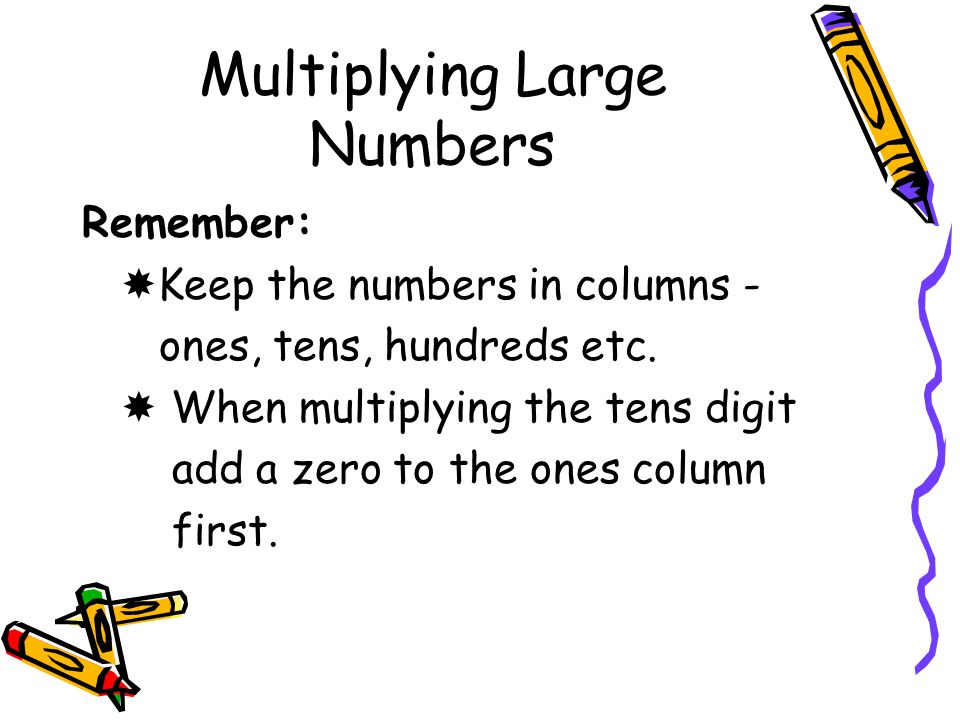 Multiplying Large Numbers Remember:  Keep the numbers in columns - ones, tens, hundreds etc.