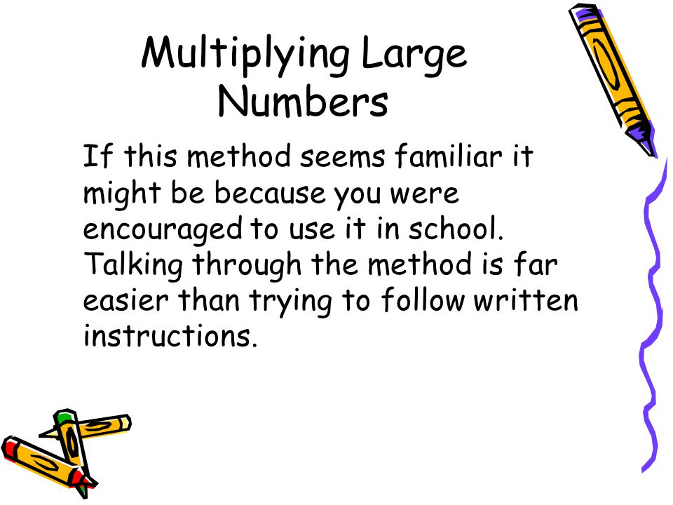 Multiplying Large Numbers If this method seems familiar it might be because you were encouraged to use it in school.