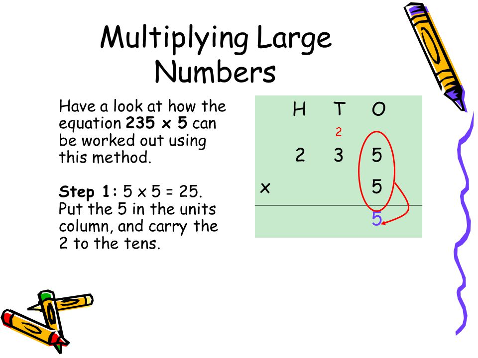 Multiplying Large Numbers Have a look at how the equation 235 x 5 can be worked out using this method.