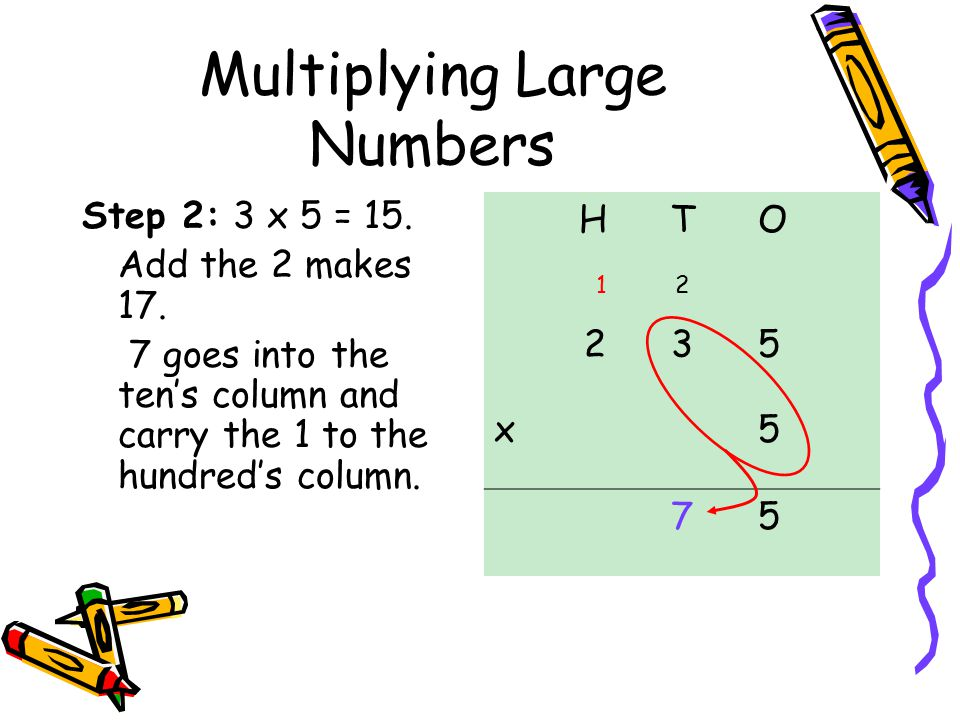 Multiplying Large Numbers Step 2: 3 x 5 = 15.Add the 2 makes 17.