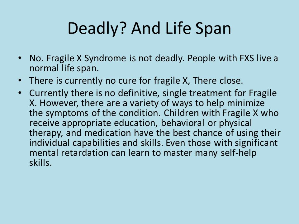 Deadly. And Life Span No. Fragile X Syndrome is not deadly.
