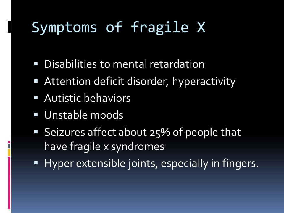 Symptoms of fragile X  Disabilities to mental retardation  Attention deficit disorder, hyperactivity  Autistic behaviors  Unstable moods  Seizures affect about 25% of people that have fragile x syndromes  Hyper extensible joints, especially in fingers.