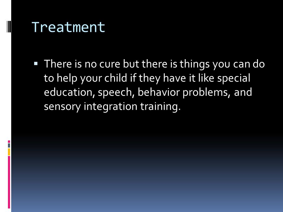 Treatment  There is no cure but there is things you can do to help your child if they have it like special education, speech, behavior problems, and sensory integration training.