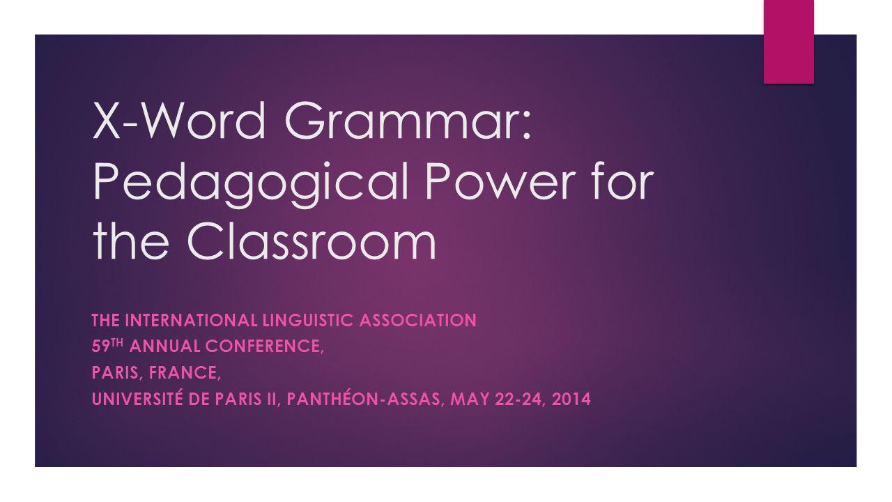 X-Word Grammar: Pedagogical Power for the Classroom THE INTERNATIONAL LINGUISTIC ASSOCIATION 59 TH ANNUAL CONFERENCE, PARIS, FRANCE, UNIVERSITÉ DE PARIS II, PANTHÉON-ASSAS, MAY 22-24, 2014