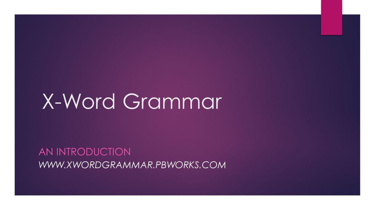 X-Word Grammar AN INTRODUCTION WWW.XWORDGRAMMAR.PBWORKS.COM