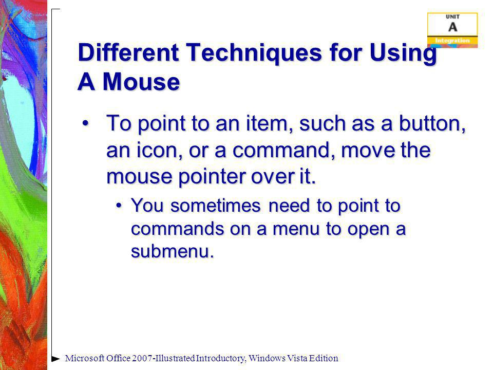 Different Techniques for Using A Mouse To point to an item, such as a button, an icon, or a command, move the mouse pointer over it.To point to an ite