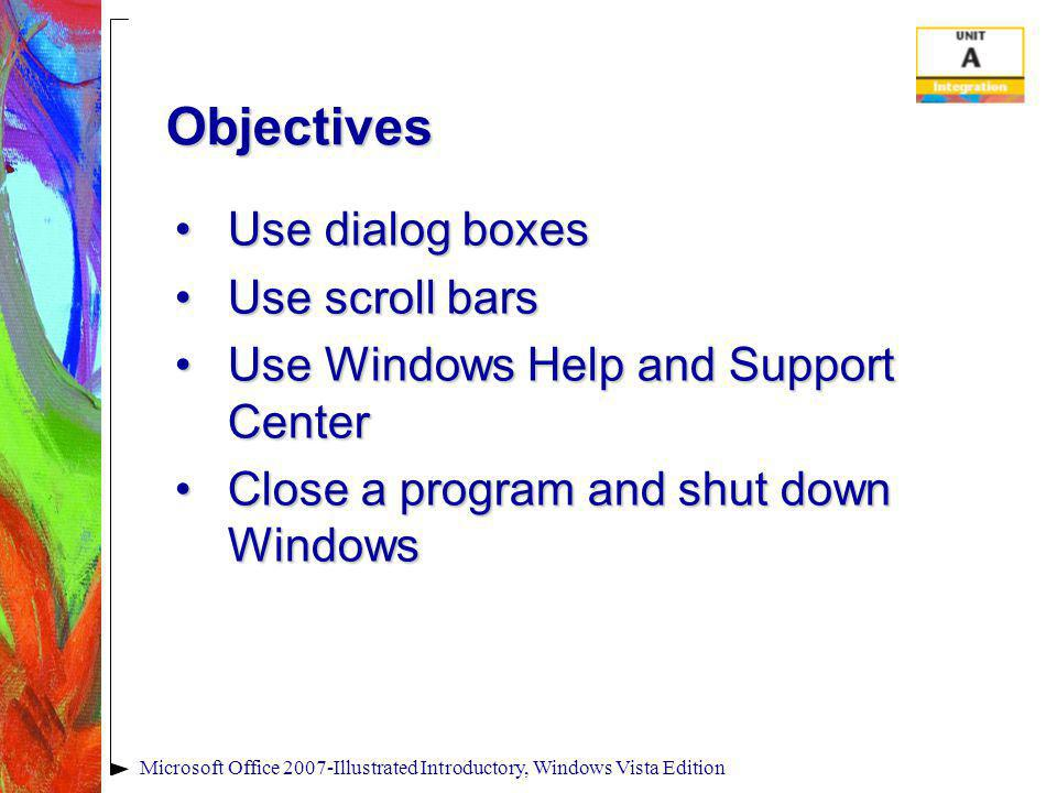 Objectives Use dialog boxesUse dialog boxes Use scroll barsUse scroll bars Use Windows Help and Support CenterUse Windows Help and Support Center Clos