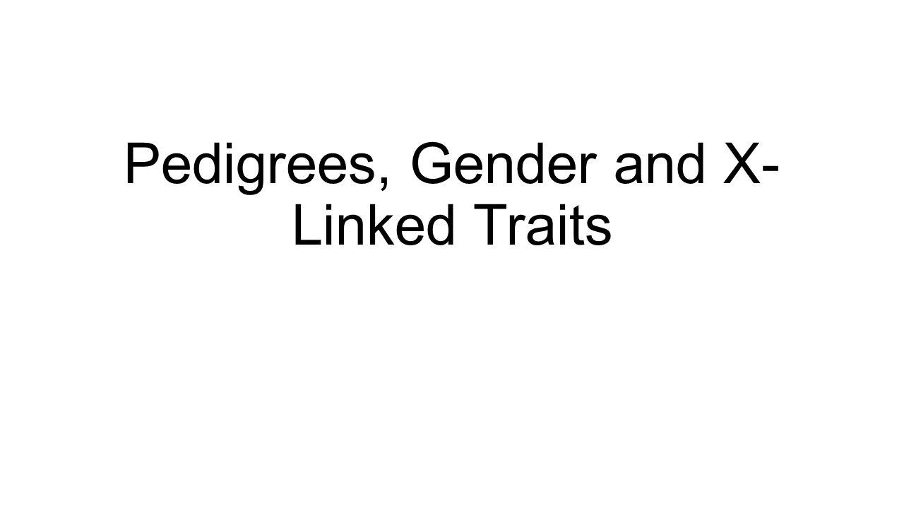Pedigrees, Gender and X- Linked Traits