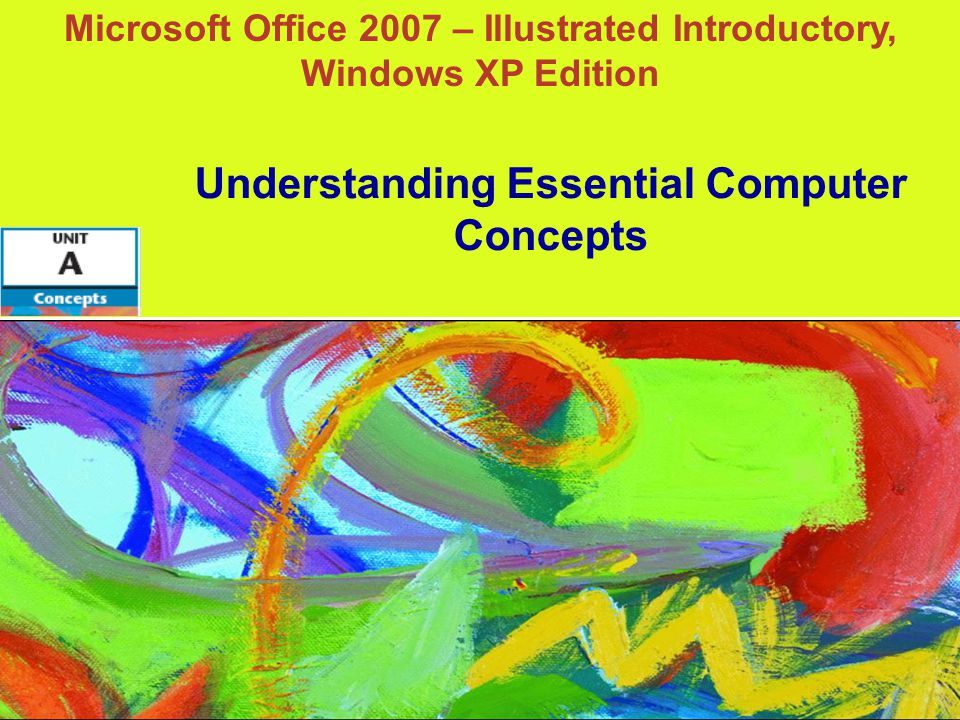 Microsoft Office 2007 – Illustrated Introductory, Windows XP Edition Understanding Essential Computer Concepts