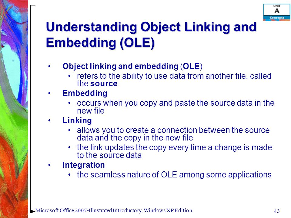 43 Microsoft Office 2007-Illustrated Introductory, Windows XP Edition Understanding Object Linking and Embedding (OLE) Object linking and embedding (O
