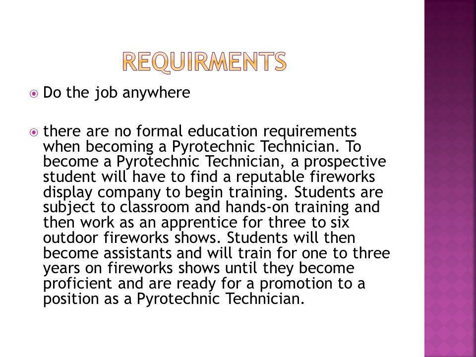  Do the job anywhere  there are no formal education requirements when becoming a Pyrotechnic Technician.